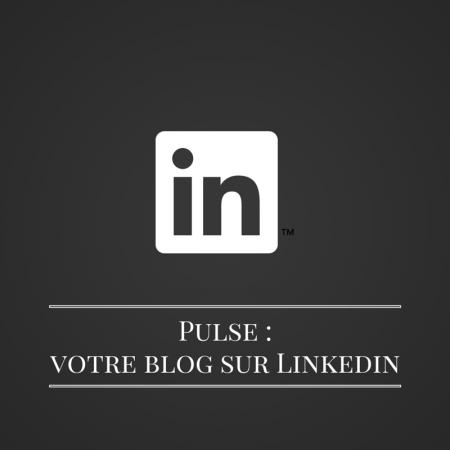 Pulse -votre blog sur Linkedin
